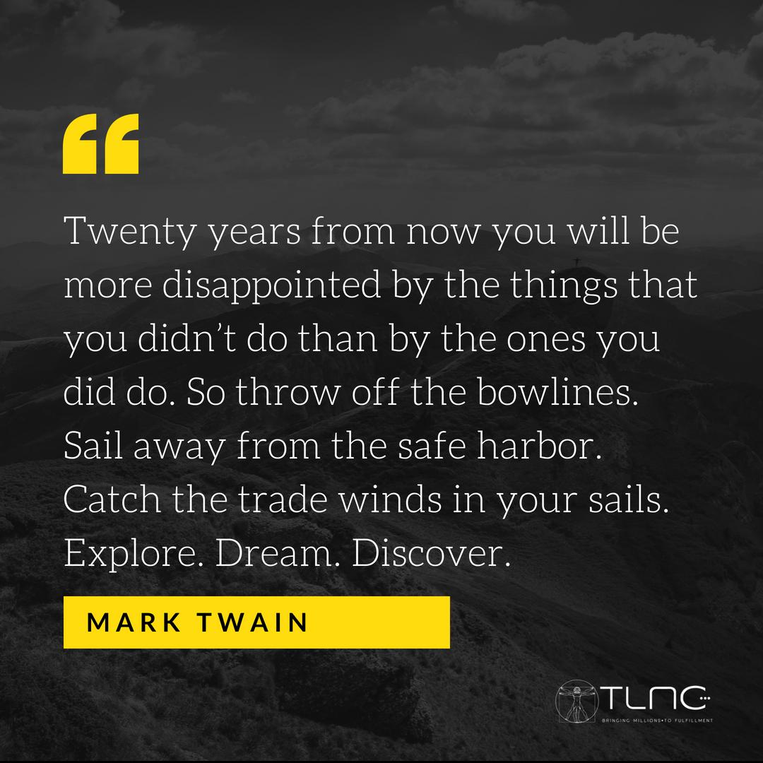 Za dwadzieścia lat będziesz bardziej rozczarowany tym, czego nie zrobiłeś, niż tym, co zrobiłeś. Więc porzuć swoje ograniczenia. Odpłyń z bezpiecznej przystani. Złap wiatr w swoje żagle. Odkrywaj. Miej marzenia. Doświadczaj!